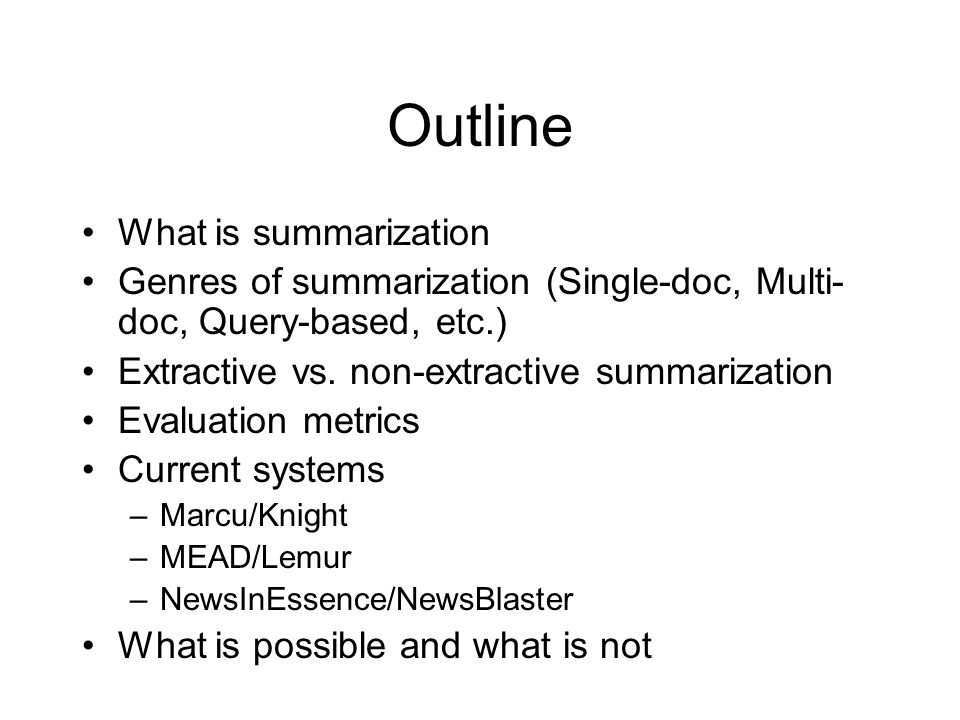 Outline What is summarization Genres of summarization (Single-doc, Multi- doc, Query-based, etc.) Extractive vs.