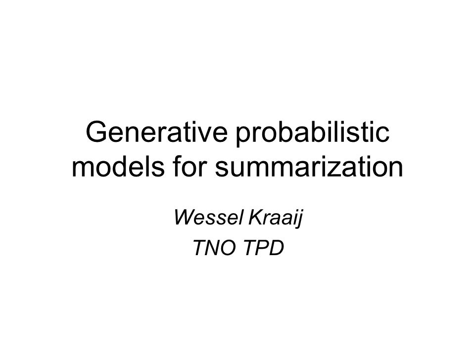 Generative probabilistic models for summarization Wessel Kraaij TNO TPD