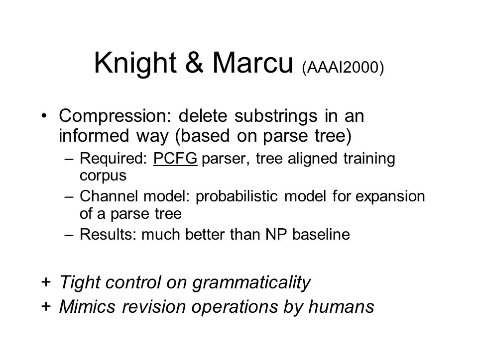 Knight & Marcu (AAAI2000) Compression: delete substrings in an informed way (based on parse tree) –Required: PCFG parser, tree aligned training corpus –Channel model: probabilistic model for expansion of a parse tree –Results: much better than NP baseline +Tight control on grammaticality +Mimics revision operations by humans