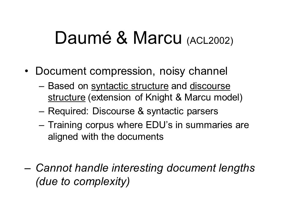 Daumé & Marcu (ACL2002) Document compression, noisy channel –Based on syntactic structure and discourse structure (extension of Knight & Marcu model) –Required: Discourse & syntactic parsers –Training corpus where EDU's in summaries are aligned with the documents –Cannot handle interesting document lengths (due to complexity)