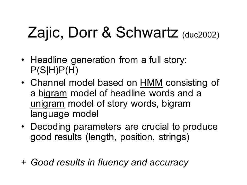 Zajic, Dorr & Schwartz (duc2002) Headline generation from a full story: P(S|H)P(H) Channel model based on HMM consisting of a bigram model of headline words and a unigram model of story words, bigram language model Decoding parameters are crucial to produce good results (length, position, strings) +Good results in fluency and accuracy