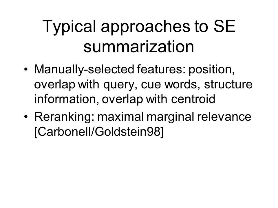 Typical approaches to SE summarization Manually-selected features: position, overlap with query, cue words, structure information, overlap with centroid Reranking: maximal marginal relevance [Carbonell/Goldstein98]