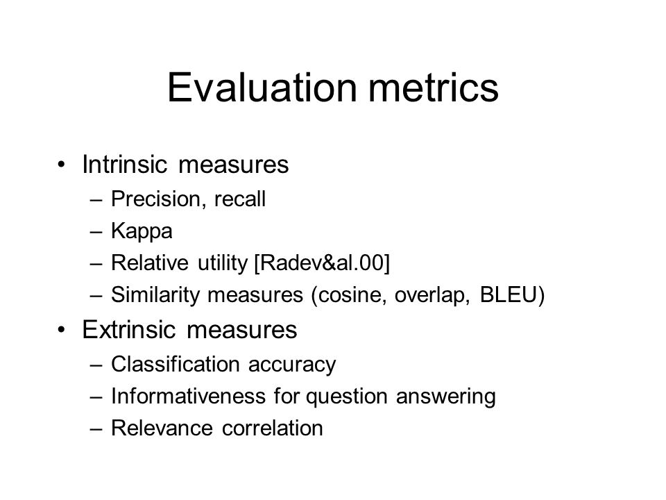 Evaluation metrics Intrinsic measures –Precision, recall –Kappa –Relative utility [Radev&al.00] –Similarity measures (cosine, overlap, BLEU) Extrinsic measures –Classification accuracy –Informativeness for question answering –Relevance correlation