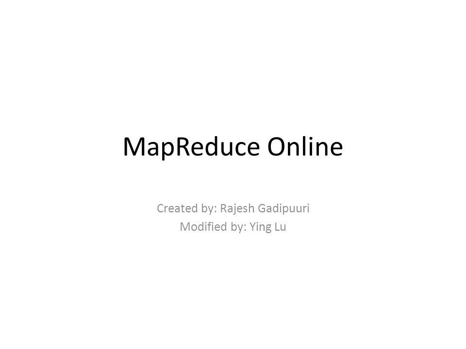 MapReduce Online Created by: Rajesh Gadipuuri Modified by: Ying Lu
