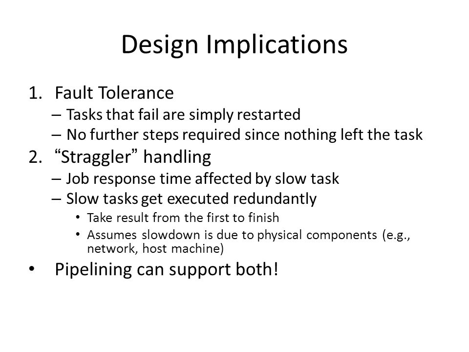 Design Implications 1.Fault Tolerance – Tasks that fail are simply restarted – No further steps required since nothing left the task 2. Straggler handling – Job response time affected by slow task – Slow tasks get executed redundantly Take result from the first to finish Assumes slowdown is due to physical components (e.g., network, host machine) Pipelining can support both!