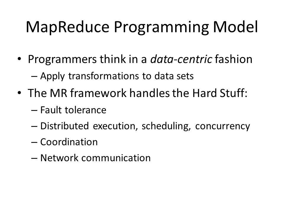 MapReduce System Model Designed for batch-oriented computations over large data sets – Each operator runs to completion before producing any output – Operator output is written to stable storage Map output to local disk, reduce output to HDFS Simple, elegant fault tolerance model: operator restart – Critical for large clusters