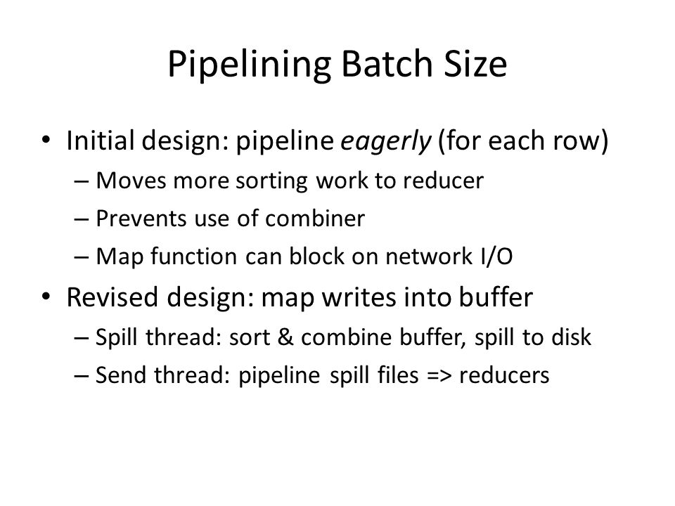 Pipelining Batch Size Initial design: pipeline eagerly (for each row) – Moves more sorting work to reducer – Prevents use of combiner – Map function can block on network I/O Revised design: map writes into buffer – Spill thread: sort & combine buffer, spill to disk – Send thread: pipeline spill files => reducers
