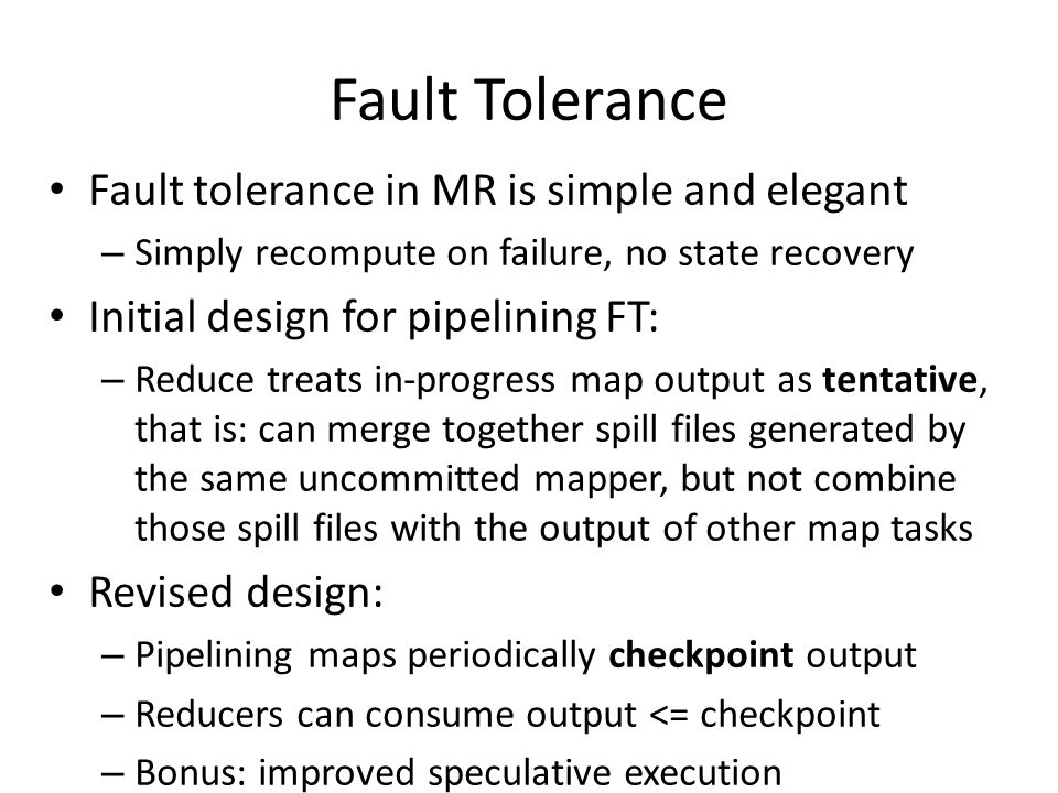 Fault Tolerance Fault tolerance in MR is simple and elegant – Simply recompute on failure, no state recovery Initial design for pipelining FT: – Reduce treats in-progress map output as tentative, that is: can merge together spill files generated by the same uncommitted mapper, but not combine those spill files with the output of other map tasks Revised design: – Pipelining maps periodically checkpoint output – Reducers can consume output <= checkpoint – Bonus: improved speculative execution