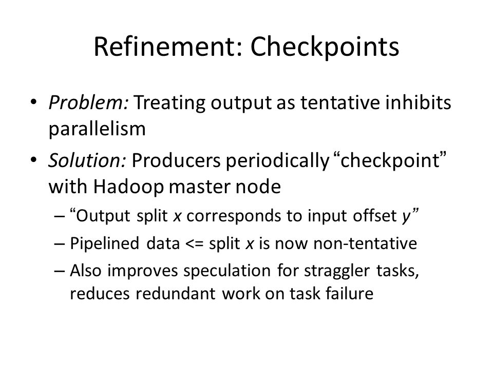 Refinement: Checkpoints Problem: Treating output as tentative inhibits parallelism Solution: Producers periodically checkpoint with Hadoop master node – Output split x corresponds to input offset y – Pipelined data <= split x is now non-tentative – Also improves speculation for straggler tasks, reduces redundant work on task failure