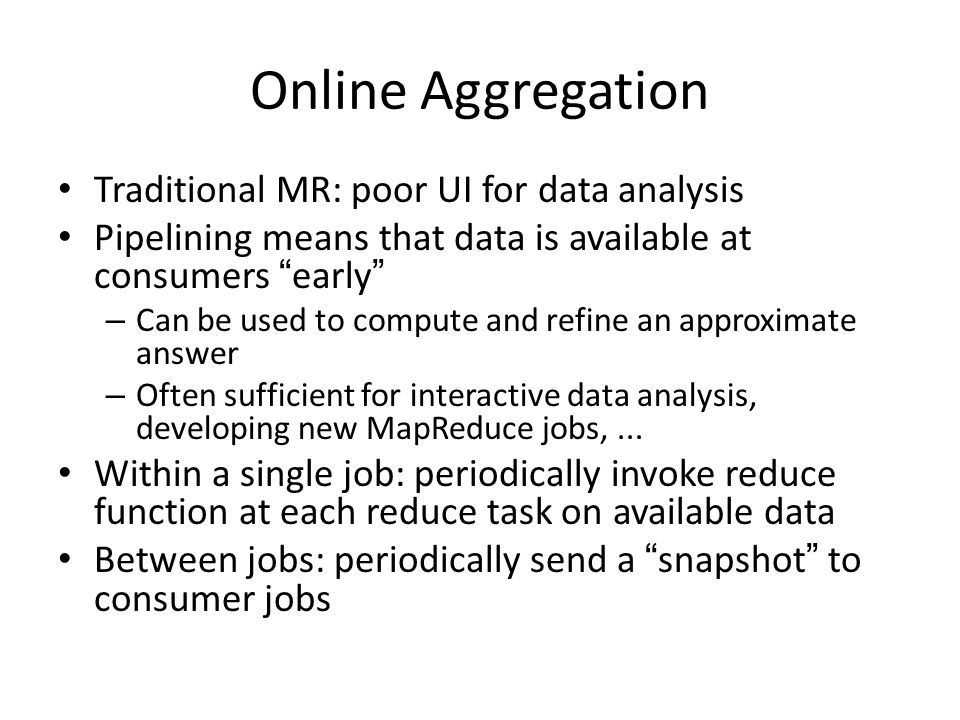Online Aggregation Traditional MR: poor UI for data analysis Pipelining means that data is available at consumers early – Can be used to compute and refine an approximate answer – Often sufficient for interactive data analysis, developing new MapReduce jobs,...