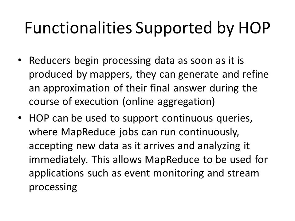 Functionalities Supported by HOP Reducers begin processing data as soon as it is produced by mappers, they can generate and refine an approximation of their final answer during the course of execution (online aggregation) HOP can be used to support continuous queries, where MapReduce jobs can run continuously, accepting new data as it arrives and analyzing it immediately.