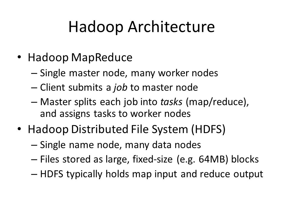 Hadoop Architecture Hadoop MapReduce – Single master node, many worker nodes – Client submits a job to master node – Master splits each job into tasks (map/reduce), and assigns tasks to worker nodes Hadoop Distributed File System (HDFS) – Single name node, many data nodes – Files stored as large, fixed-size (e.g.