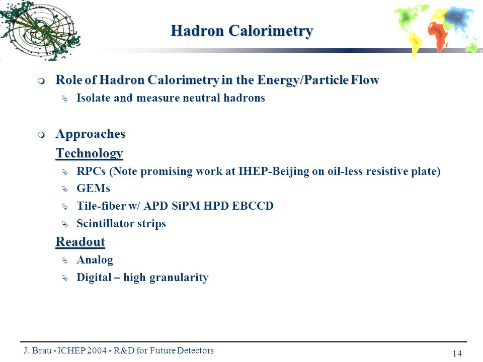 J. Brau - ICHEP 2004 - R&D for Future Detectors 14 Hadron Calorimetry  Role of Hadron Calorimetry in the Energy/Particle Flow  Isolate and measure n