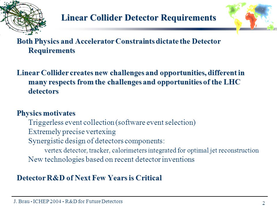 J. Brau - ICHEP 2004 - R&D for Future Detectors 2 Linear Collider Detector Requirements Both Physics and Accelerator Constraints dictate the Detector