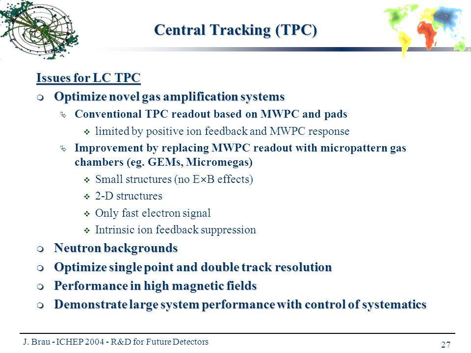 J. Brau - ICHEP 2004 - R&D for Future Detectors 27 Central Tracking (TPC) Issues for LC TPC  Optimize novel gas amplification systems  Conventional