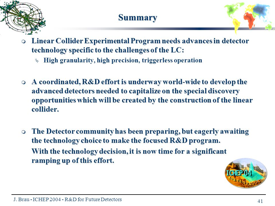 J. Brau - ICHEP 2004 - R&D for Future Detectors 41 Summary  Linear Collider Experimental Program needs advances in detector technology specific to th