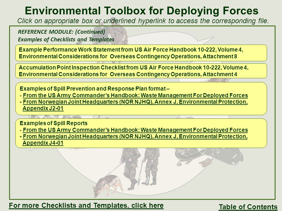 REFERENCE MODULE: (Continued) Examples of Checklists and Templates Norwegian Joint Headquarters (NOR NJHQ), Annex J, Environmental Protection Annex J: Environmental ProtectionEnvironmental Protection Appendix J1-01: Environmental objectives, targets and programmeEnvironmental objectives, targets and programme Appendix J1-02: Responsibility and tasksResponsibility and tasks Operational control procedures Appendix J2-01: POL spill response and remediationPOL spill response and remediation Appendix J2-02A:Waste management plan Camp NidarosWaste management plan Camp Nidaros Appendix J2-02B: Waste management plan Camp MaimanahWaste management plan Camp Maimanah Appendix J2-02C: Waste management plan Camp GriffinWaste management plan Camp Griffin Appendix J2-03: SOP for cleaning of water/oil separator in Camp Nidaros andSOP for cleaning of water/oil separator in Camp Nidaros and Camp Maimanah Appendix J2-04: Use of natural resourcesUse of natural resources Appendix J2-05: Environmental protection considerations during activity outside of campEnvironmental protection considerations during activity outside of camp Procedures for measurement, monitoring and reporting: Appendix J3-01: Non-conformance handling and reportingNon-conformance handling and reporting Appendix J3-02: Environmental protection management reviewEnvironmental protection management review Appendix J3-03: Template for EP contingent report to the Norwegian Joint HeadquartersTemplate for EP contingent report to the Norwegian Joint Headquarters (Norwegian only) Appendix J3-04: Procedure for data collection and reporting to the NorwegianProcedure for data collection and reporting to the Norwegian Environmental Management Information System (EMIS) Records and schemes Appendix J4-01: Scheme for non-conformities, spills and other environmental IncidentsScheme for non-conformities, spills and other environmental Incidents Appendix J4-02: Scheme for reporting to the Norwegian Environmental ManagementScheme for repo