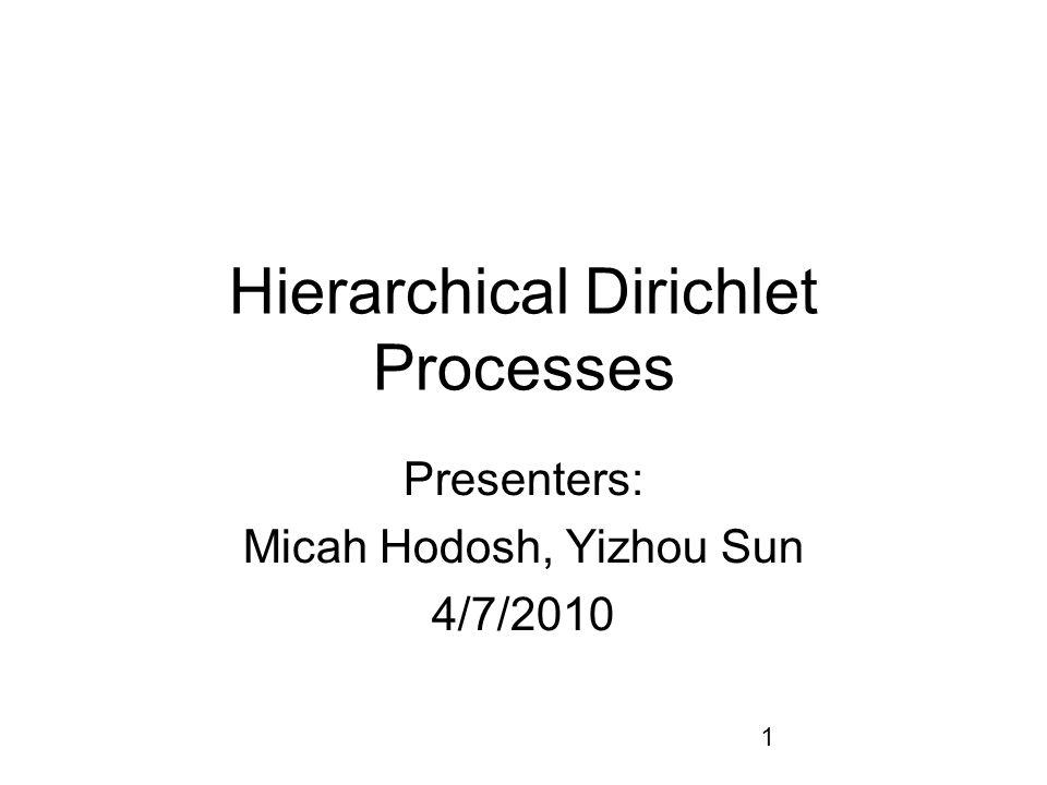 1 Hierarchical Dirichlet Processes Presenters: Micah Hodosh, Yizhou Sun 4/7/2010