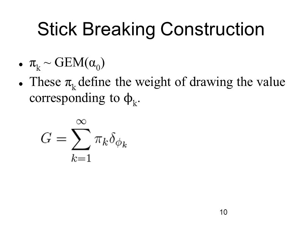 10 Stick Breaking Construction π k ~ GEM(α 0 ) These π k define the weight of drawing the value corresponding to ϕ k.