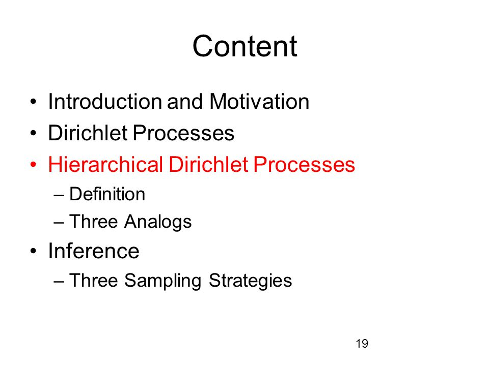 19 Content Introduction and Motivation Dirichlet Processes Hierarchical Dirichlet Processes –Definition –Three Analogs Inference –Three Sampling Strategies