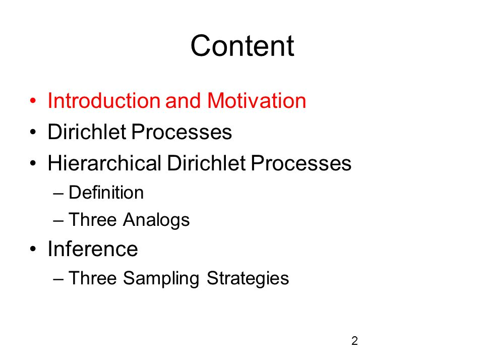 2 Content Introduction and Motivation Dirichlet Processes Hierarchical Dirichlet Processes –Definition –Three Analogs Inference –Three Sampling Strategies