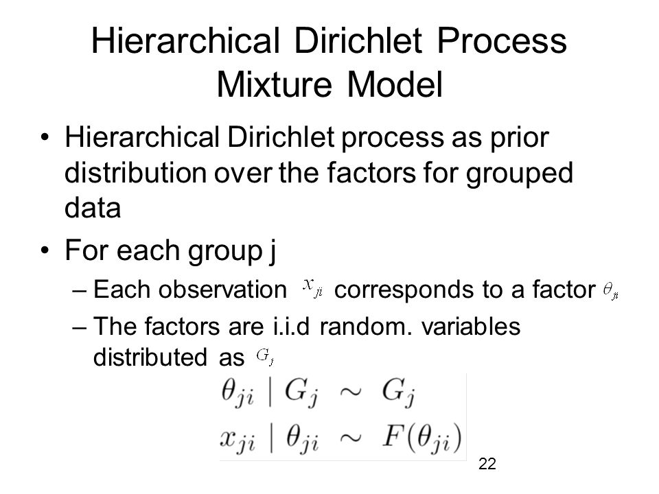 22 Hierarchical Dirichlet Process Mixture Model Hierarchical Dirichlet process as prior distribution over the factors for grouped data For each group j –Each observation corresponds to a factor –The factors are i.i.d random.
