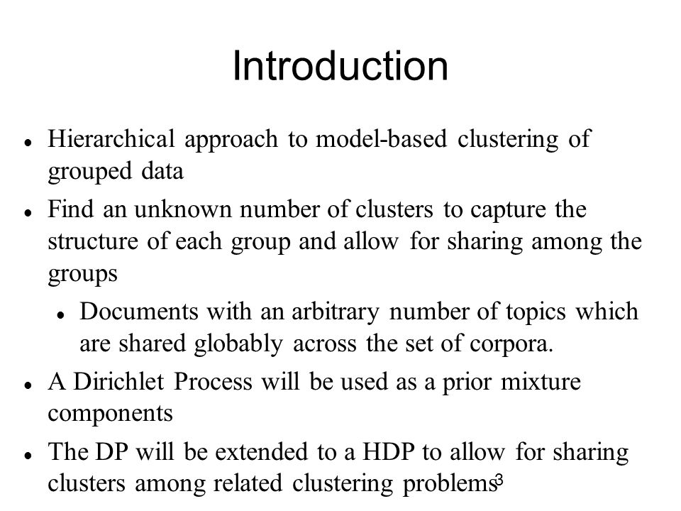 3 Introduction Hierarchical approach to model-based clustering of grouped data Find an unknown number of clusters to capture the structure of each group and allow for sharing among the groups Documents with an arbitrary number of topics which are shared globably across the set of corpora.