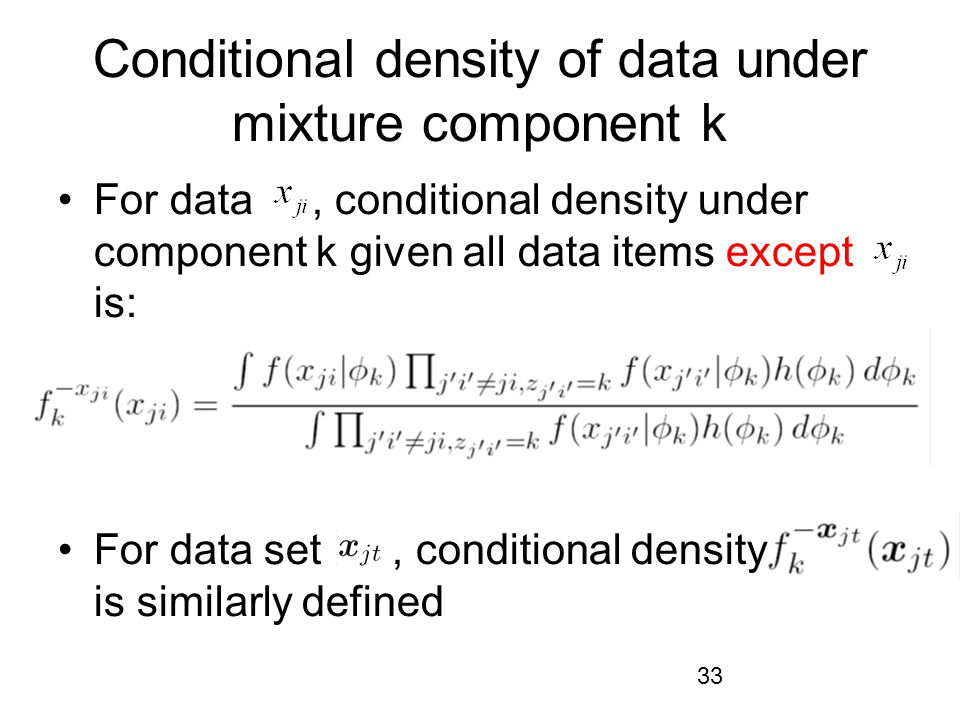 33 Conditional density of data under mixture component k For data, conditional density under component k given all data items except is: For data set, conditional density is similarly defined