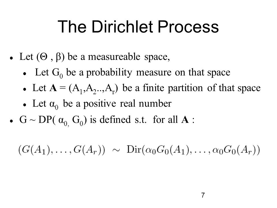 7 The Dirichlet Process Let (Θ, β) be a measureable space, Let G 0 be a probability measure on that space Let A = (A 1,A 2..,A r ) be a finite partition of that space Let α 0 be a positive real number G ~ DP( α 0, G 0 ) is defined s.t.