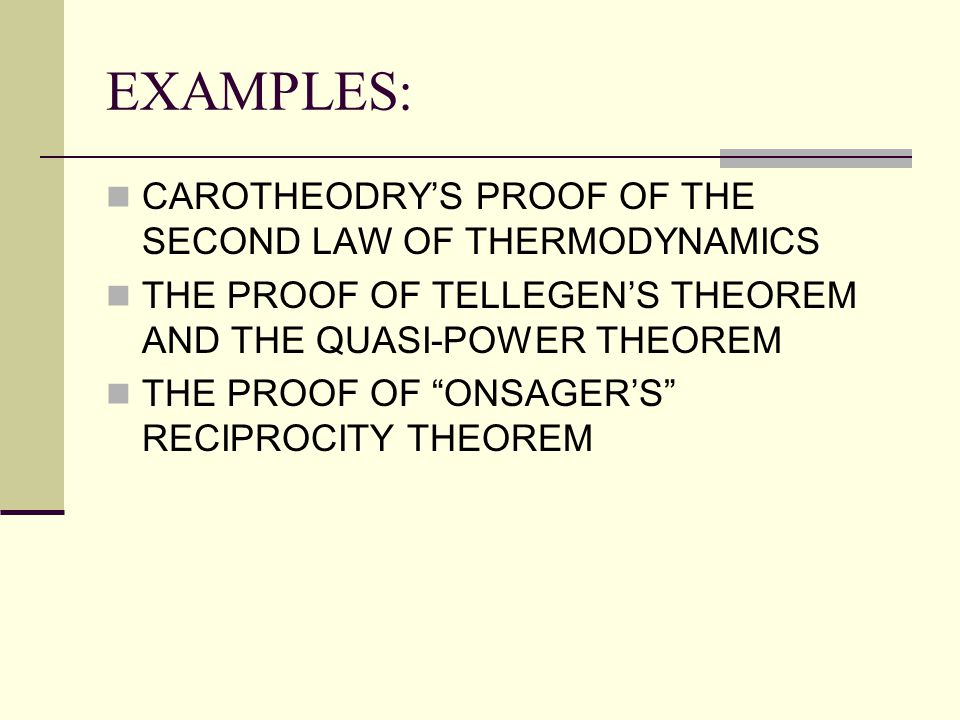"EXAMPLES: CAROTHEODRY'S PROOF OF THE SECOND LAW OF THERMODYNAMICS THE PROOF OF TELLEGEN'S THEOREM AND THE QUASI-POWER THEOREM THE PROOF OF ""ONSAGER'S"""