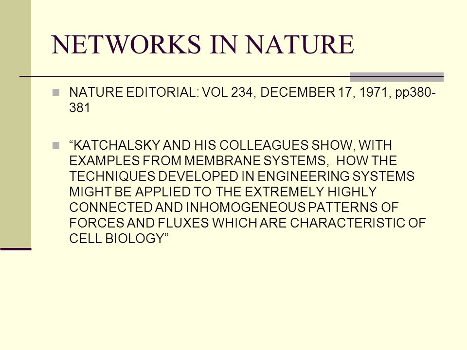 "NETWORKS IN NATURE NATURE EDITORIAL: VOL 234, DECEMBER 17, 1971, pp380- 381 ""KATCHALSKY AND HIS COLLEAGUES SHOW, WITH EXAMPLES FROM MEMBRANE SYSTEMS,"