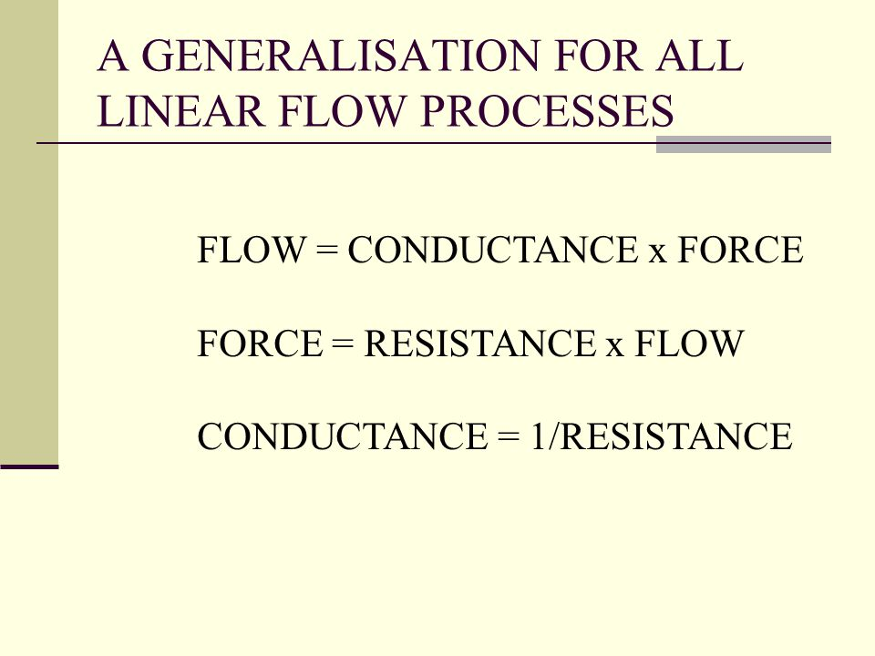A GENERALISATION FOR ALL LINEAR FLOW PROCESSES FLOW = CONDUCTANCE x FORCE FORCE = RESISTANCE x FLOW CONDUCTANCE = 1/RESISTANCE