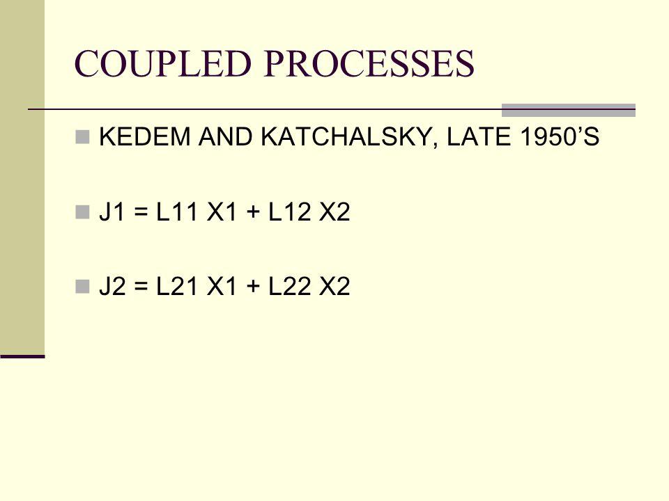 COUPLED PROCESSES KEDEM AND KATCHALSKY, LATE 1950'S J1 = L11 X1 + L12 X2 J2 = L21 X1 + L22 X2