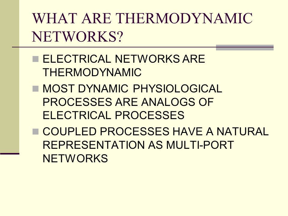 WHAT ARE THERMODYNAMIC NETWORKS? ELECTRICAL NETWORKS ARE THERMODYNAMIC MOST DYNAMIC PHYSIOLOGICAL PROCESSES ARE ANALOGS OF ELECTRICAL PROCESSES COUPLE