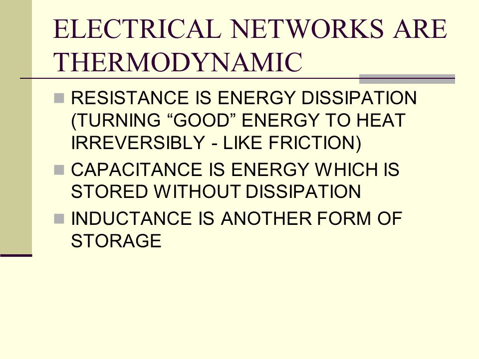 "ELECTRICAL NETWORKS ARE THERMODYNAMIC RESISTANCE IS ENERGY DISSIPATION (TURNING ""GOOD"" ENERGY TO HEAT IRREVERSIBLY - LIKE FRICTION) CAPACITANCE IS ENE"