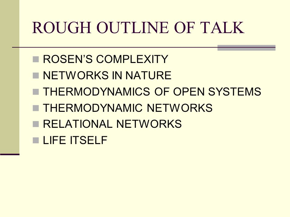 ROUGH OUTLINE OF TALK ROSEN'S COMPLEXITY NETWORKS IN NATURE THERMODYNAMICS OF OPEN SYSTEMS THERMODYNAMIC NETWORKS RELATIONAL NETWORKS LIFE ITSELF