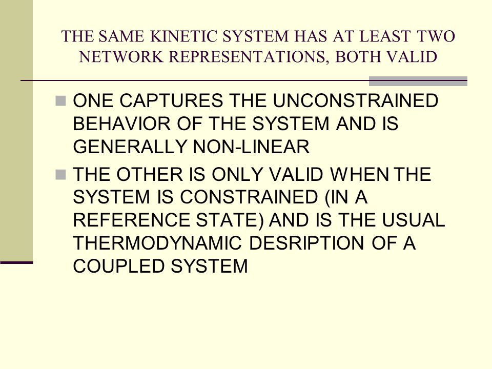 THE SAME KINETIC SYSTEM HAS AT LEAST TWO NETWORK REPRESENTATIONS, BOTH VALID ONE CAPTURES THE UNCONSTRAINED BEHAVIOR OF THE SYSTEM AND IS GENERALLY NO