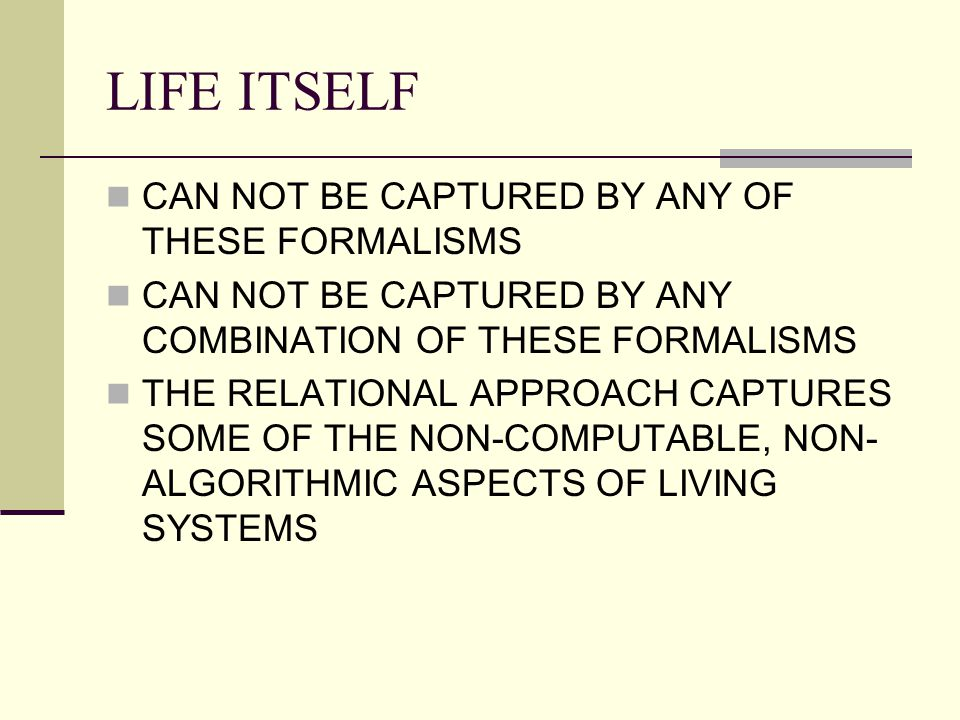 LIFE ITSELF CAN NOT BE CAPTURED BY ANY OF THESE FORMALISMS CAN NOT BE CAPTURED BY ANY COMBINATION OF THESE FORMALISMS THE RELATIONAL APPROACH CAPTURES