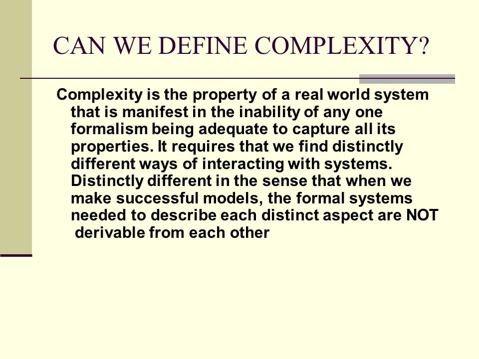 CAN WE DEFINE COMPLEXITY? Complexity is the property of a real world system that is manifest in the inability of any one formalism being adequate to c