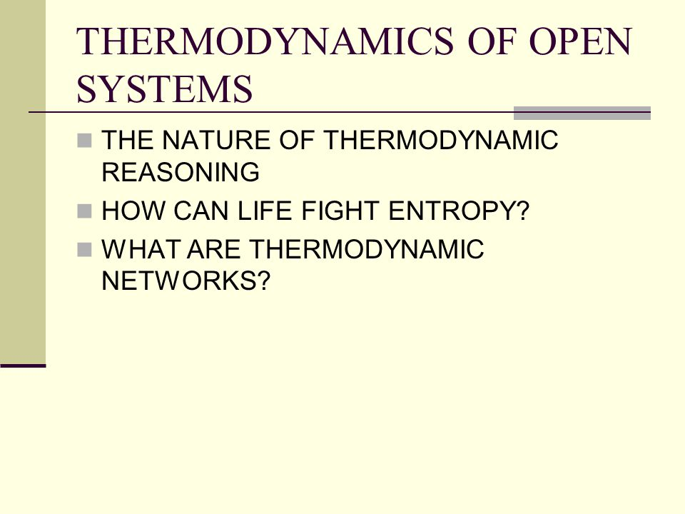 THERMODYNAMICS OF OPEN SYSTEMS THE NATURE OF THERMODYNAMIC REASONING HOW CAN LIFE FIGHT ENTROPY? WHAT ARE THERMODYNAMIC NETWORKS?