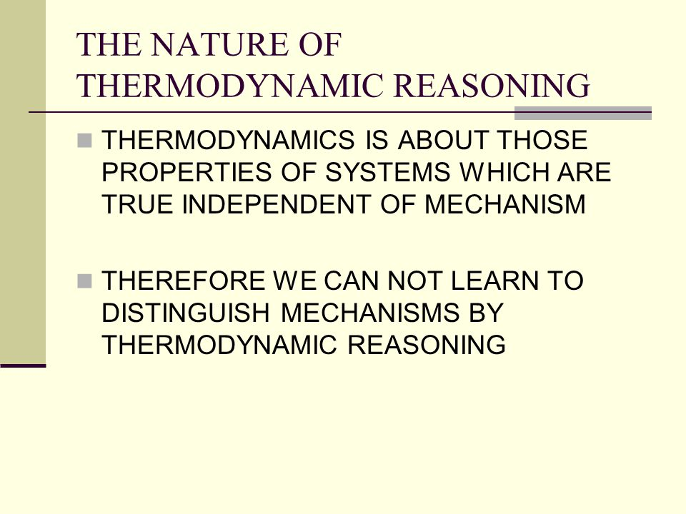 THE NATURE OF THERMODYNAMIC REASONING THERMODYNAMICS IS ABOUT THOSE PROPERTIES OF SYSTEMS WHICH ARE TRUE INDEPENDENT OF MECHANISM THEREFORE WE CAN NOT