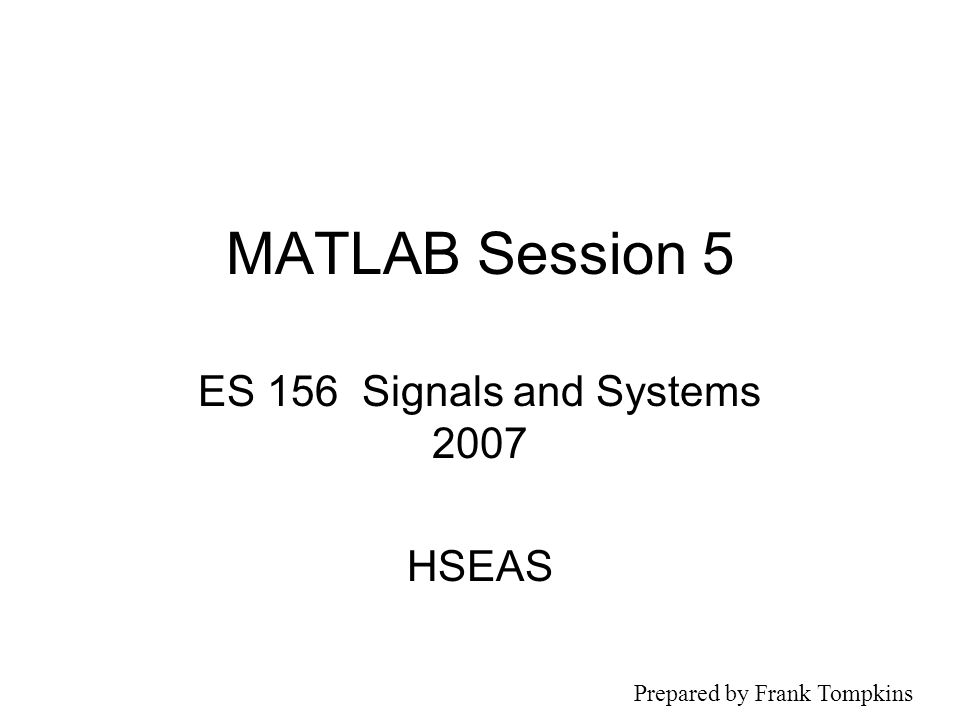 MATLAB Session 5 ES 156 Signals and Systems 2007 HSEAS Prepared by Frank Tompkins
