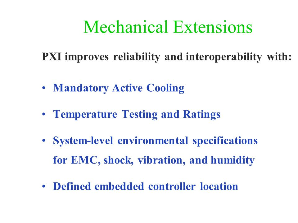 Mechanical Extensions PXI improves reliability and interoperability with: Mandatory Active Cooling Temperature Testing and Ratings System-level environmental specifications for EMC, shock, vibration, and humidity Defined embedded controller location