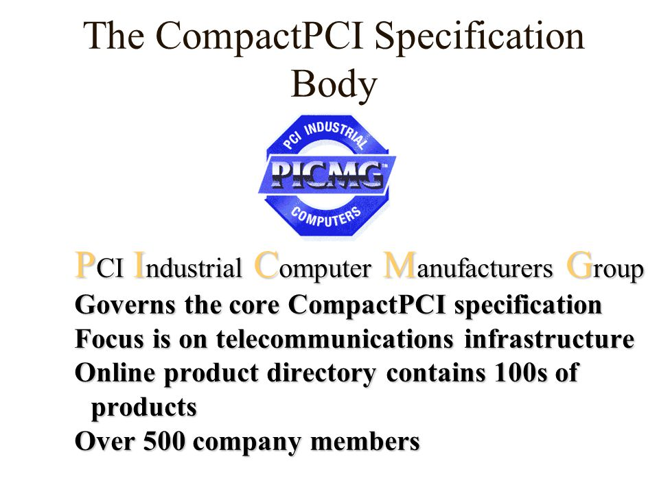 P CI I ndustrial C omputer M anufacturers G roup Governs the core CompactPCI specification Focus is on telecommunications infrastructure Online product directory contains 100s of products Over 500 company members The CompactPCI Specification Body