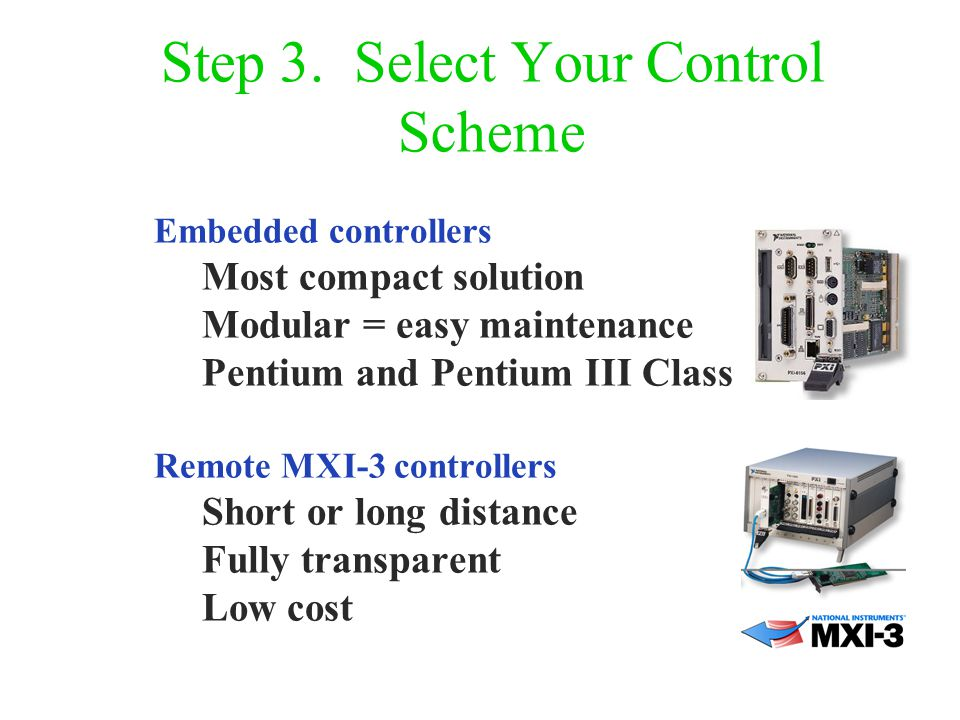 Step 3. Select Your Control Scheme Embedded controllers Most compact solution Modular = easy maintenance Pentium and Pentium III Class Remote MXI-3 co