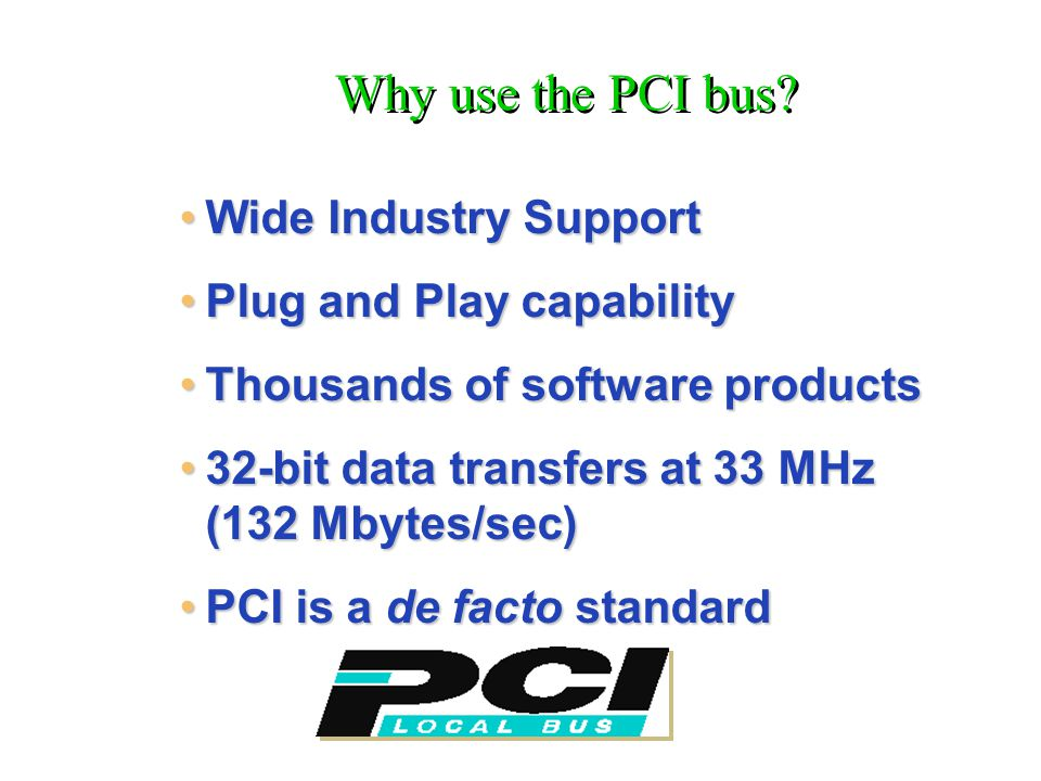 Wide Industry SupportWide Industry Support Plug and Play capabilityPlug and Play capability Thousands of software productsThousands of software products 32-bit data transfers at 33 MHz (132 Mbytes/sec)32-bit data transfers at 33 MHz (132 Mbytes/sec) PCI is a de facto standardPCI is a de facto standard Why use the PCI bus