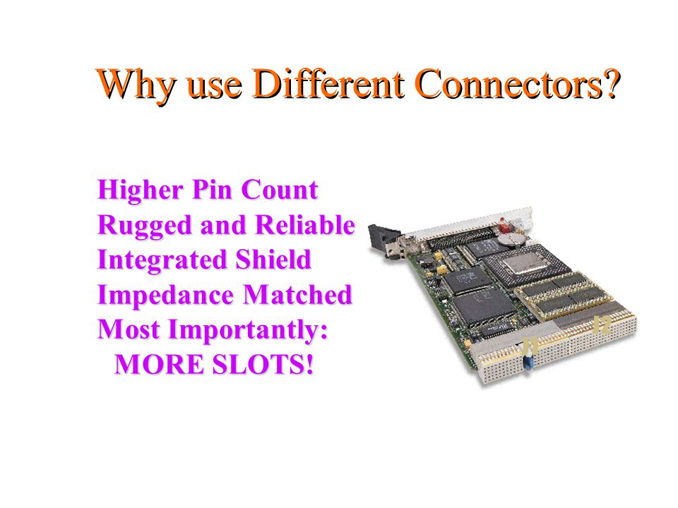 Higher Pin Count Rugged and Reliable Integrated Shield Impedance Matched Most Importantly: MORE SLOTS.