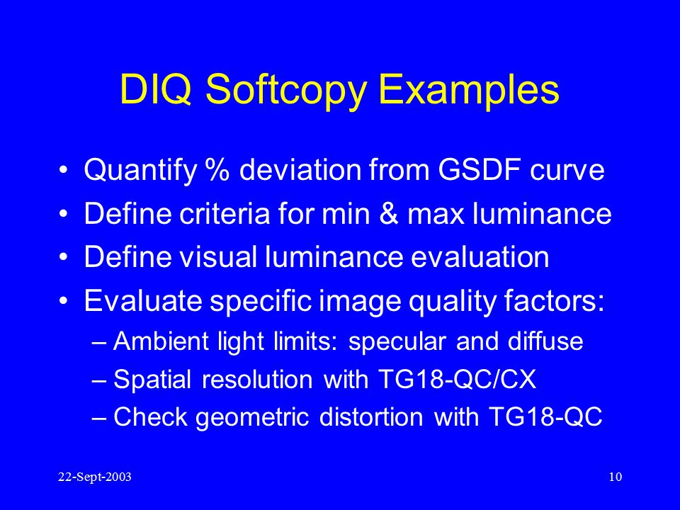 22-Sept-20039 1. Display Image Quality (DIQ) Initiative Add measurable and quantifiable elements of AAPM display performance procedures Include testin