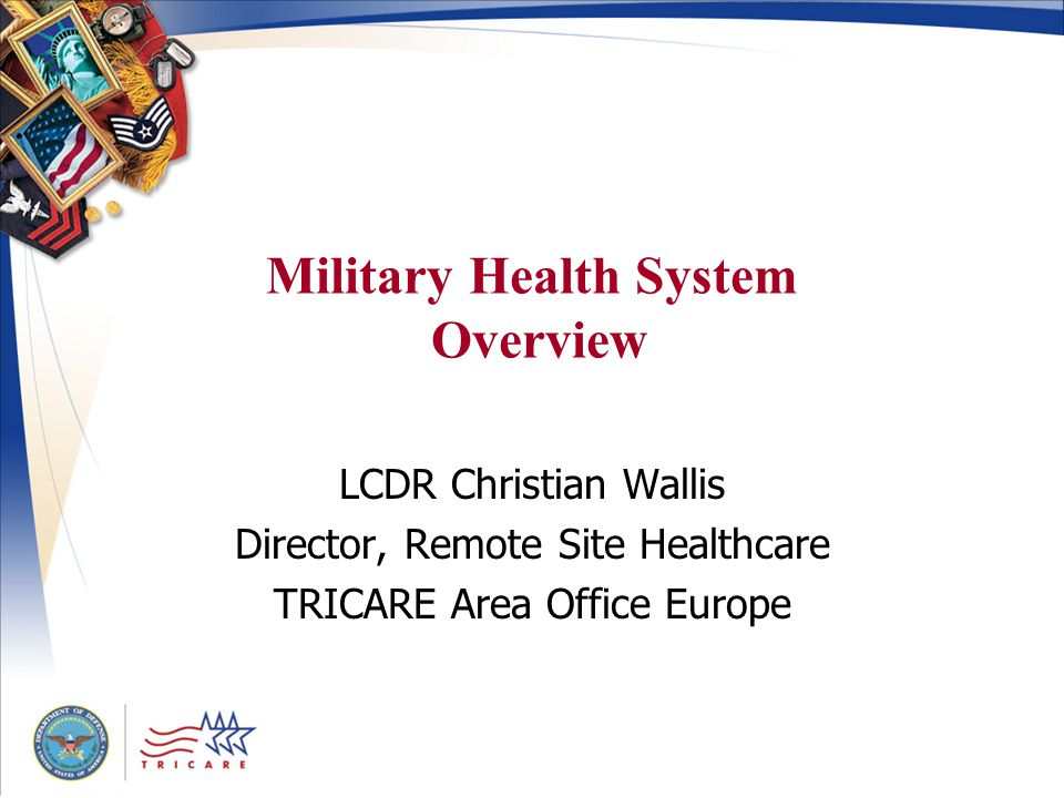 Military Health System Overview LCDR Christian Wallis Director, Remote Site Healthcare TRICARE Area Office Europe