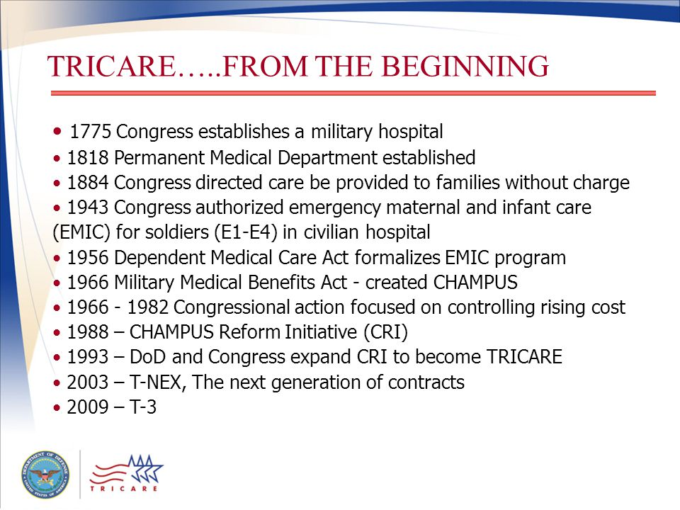 TRICARE…..FROM THE BEGINNING 1775 Congress establishes a military hospital 1818 Permanent Medical Department established 1884 Congress directed care be provided to families without charge 1943 Congress authorized emergency maternal and infant care (EMIC) for soldiers (E1-E4) in civilian hospital 1956 Dependent Medical Care Act formalizes EMIC program 1966 Military Medical Benefits Act - created CHAMPUS 1966 - 1982 Congressional action focused on controlling rising cost 1988 – CHAMPUS Reform Initiative (CRI) 1993 – DoD and Congress expand CRI to become TRICARE 2003 – T-NEX, The next generation of contracts 2009 – T-3